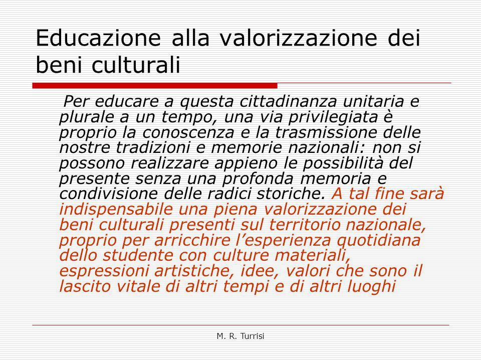 M. R. Turrisi Educazione alla valorizzazione dei beni culturali Per educare a questa cittadinanza unitaria e plurale a un tempo, una via privilegiata