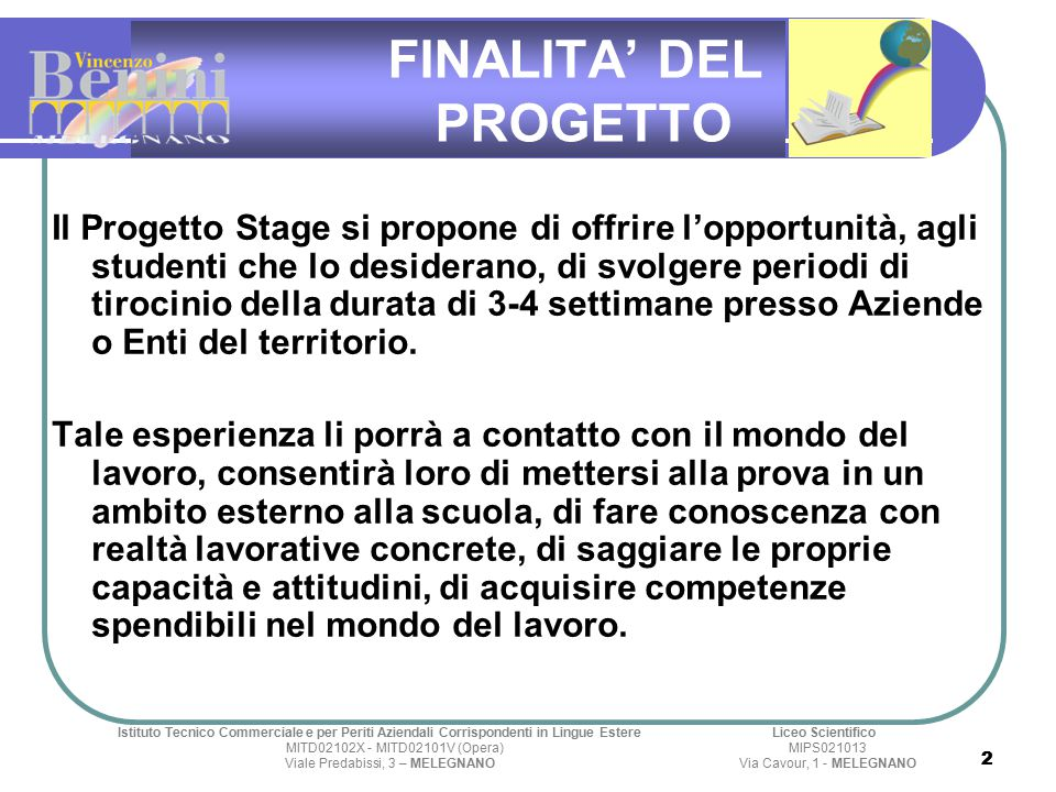 FINALITA' DEL PROGETTO Il Progetto Stage si propone di offrire l'opportunità, agli studenti che lo desiderano, di svolgere periodi di tirocinio della durata di 3-4 settimane presso Aziende o Enti del territorio.