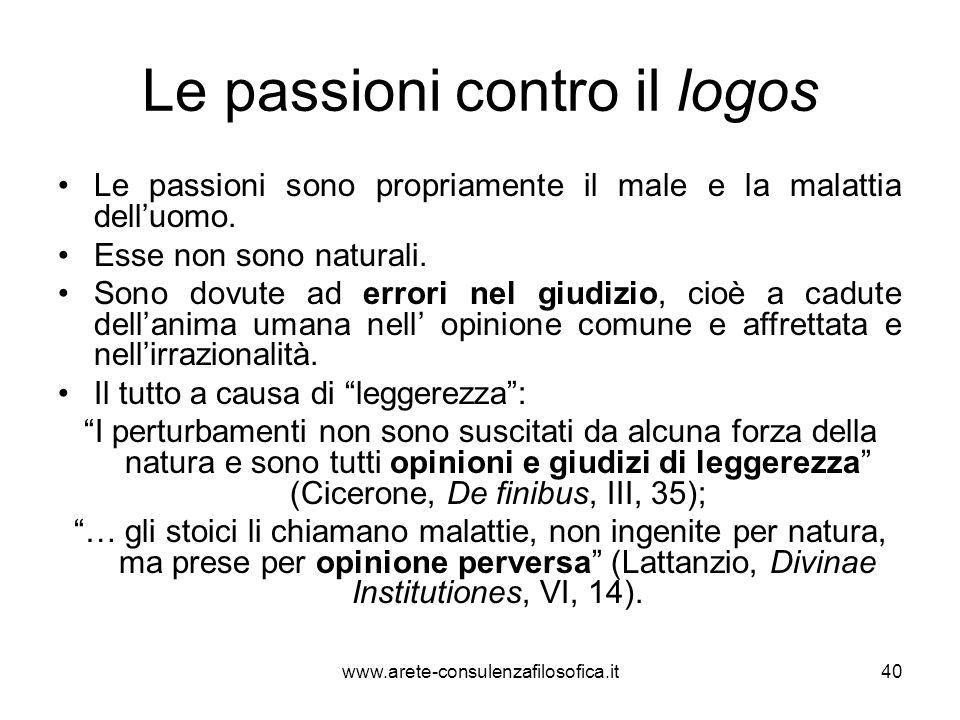 Le passioni contro il logos Le passioni sono propriamente il male e la malattia dell'uomo. Esse non sono naturali. Sono dovute ad errori nel giudizio,