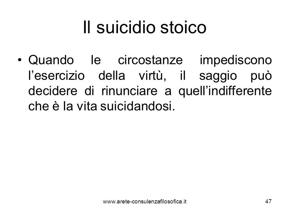 Il suicidio stoico Quando le circostanze impediscono l'esercizio della virtù, il saggio può decidere di rinunciare a quell'indifferente che è la vita