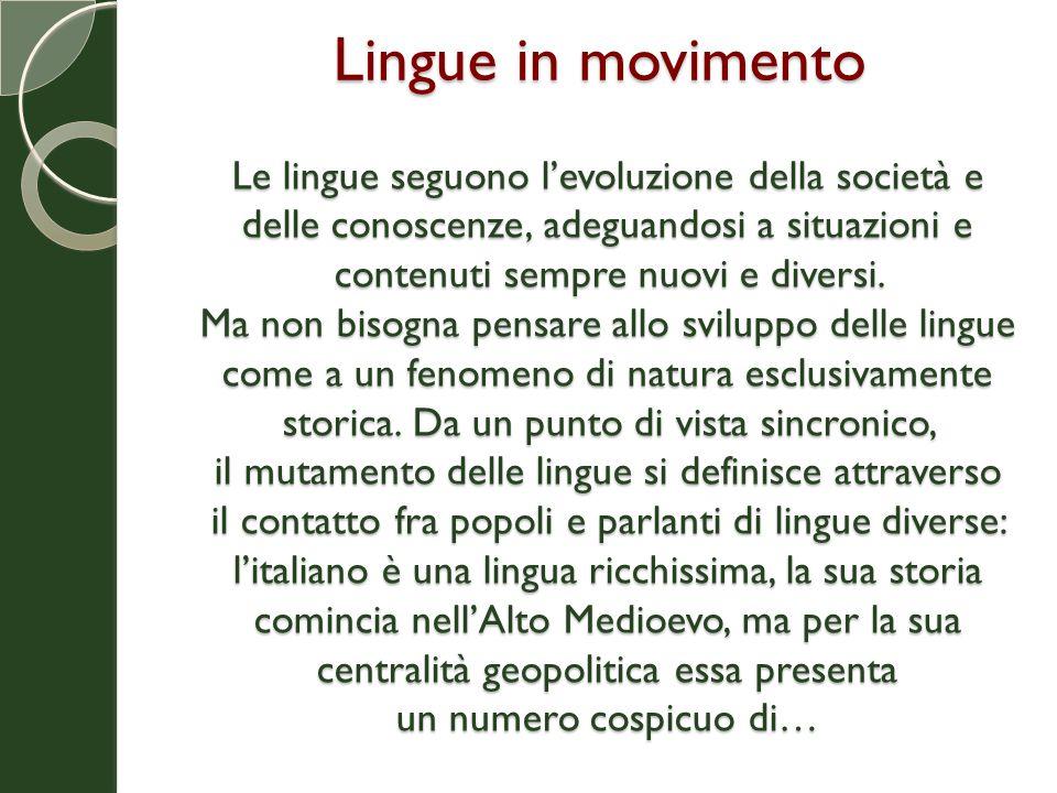 Lingue in movimento Le lingue seguono l'evoluzione della società e delle conoscenze, adeguandosi a situazioni e contenuti sempre nuovi e diversi. Ma n