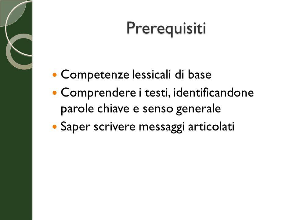 Prerequisiti Competenze lessicali di base Comprendere i testi, identificandone parole chiave e senso generale Saper scrivere messaggi articolati