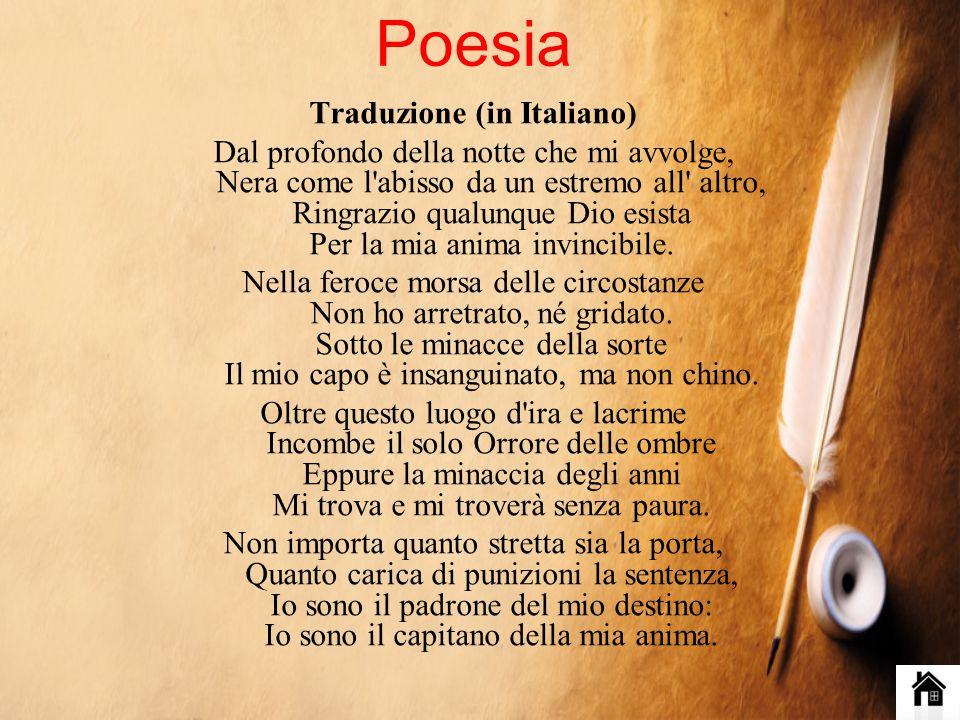 Poesia Traduzione (in Italiano) Dal profondo della notte che mi avvolge, Nera come l abisso da un estremo all altro, Ringrazio qualunque Dio esista Per la mia anima invincibile.