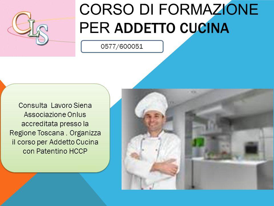 CORSO DI FORMAZIONE PER ADDETTO CUCINA Consulta Lavoro Siena Associazione Onlus accreditata presso la Regione Toscana. Organizza il corso per Addetto