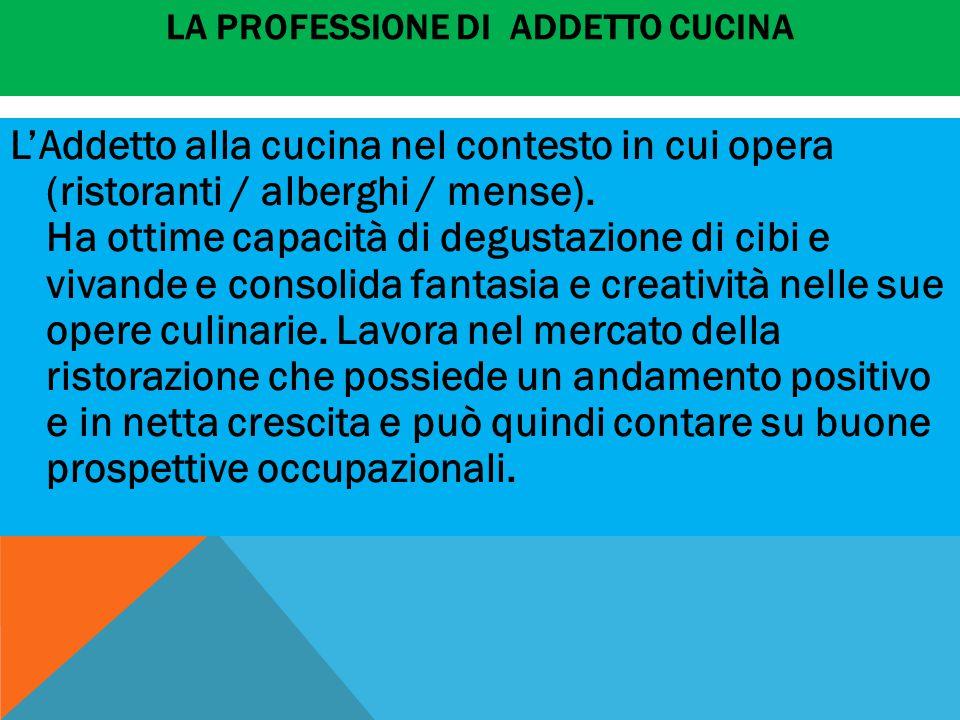 LA PROFESSIONE DI ADDETTO CUCINA L'Addetto alla cucina nel contesto in cui opera (ristoranti / alberghi / mense). Ha ottime capacità di degustazione d