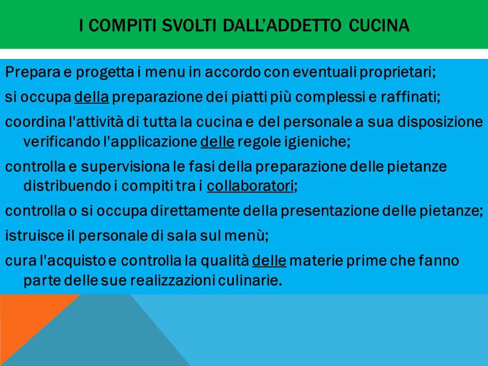 I COMPITI SVOLTI DALL'ADDETTO CUCINA Prepara e progetta i menu in accordo con eventuali proprietari; si occupa della preparazione dei piatti più compl