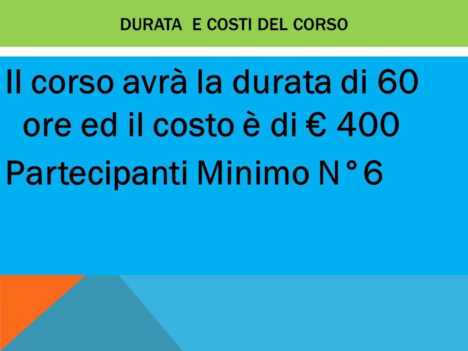 DURATA E COSTI DEL CORSO Il corso avrà la durata di 60 ore ed il costo è di € 400 Partecipanti Minimo N°6
