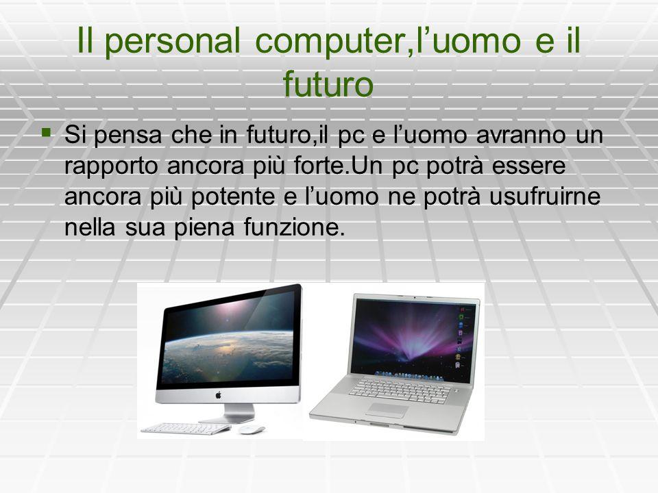 Il personal computer,l'uomo e il futuro   Si pensa che in futuro,il pc e l'uomo avranno un rapporto ancora più forte.Un pc potrà essere ancora più potente e l'uomo ne potrà usufruirne nella sua piena funzione.