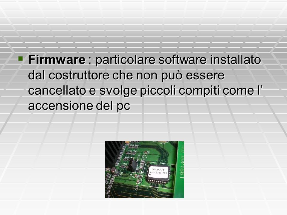  Firmware : particolare software installato dal costruttore che non può essere cancellato e svolge piccoli compiti come l' accensione del pc