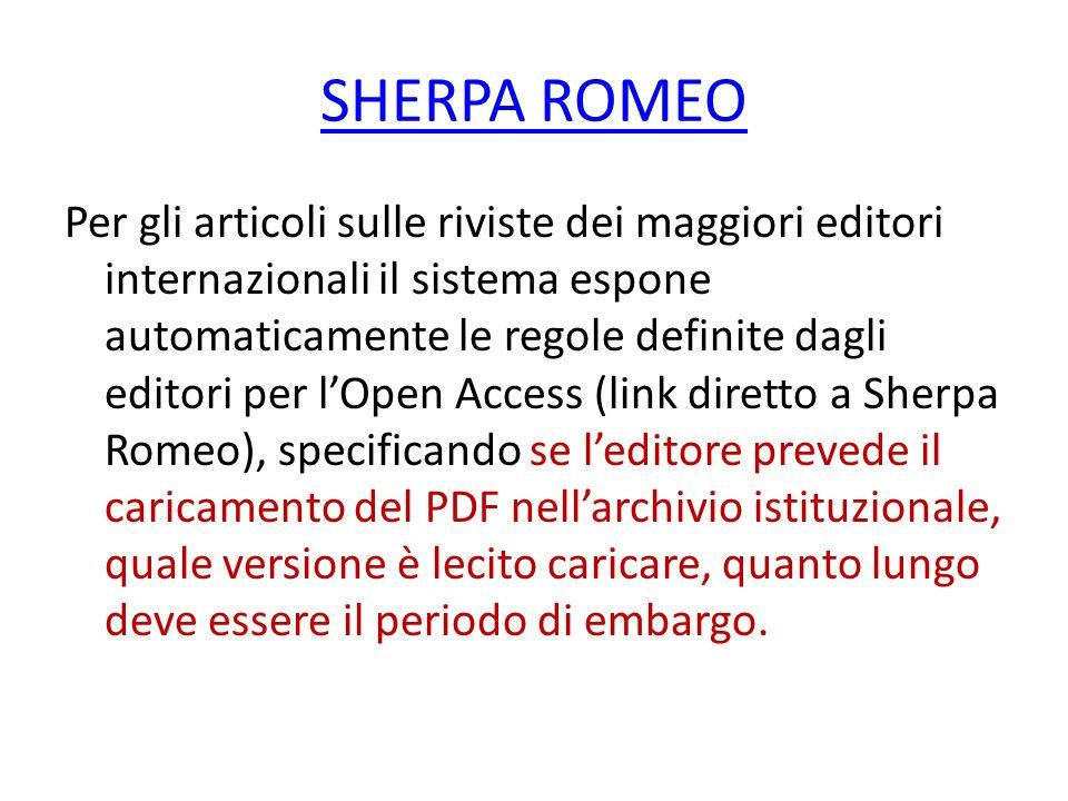 SHERPA ROMEO Per gli articoli sulle riviste dei maggiori editori internazionali il sistema espone automaticamente le regole definite dagli editori per l'Open Access (link diretto a Sherpa Romeo), specificando se l'editore prevede il caricamento del PDF nell'archivio istituzionale, quale versione è lecito caricare, quanto lungo deve essere il periodo di embargo.