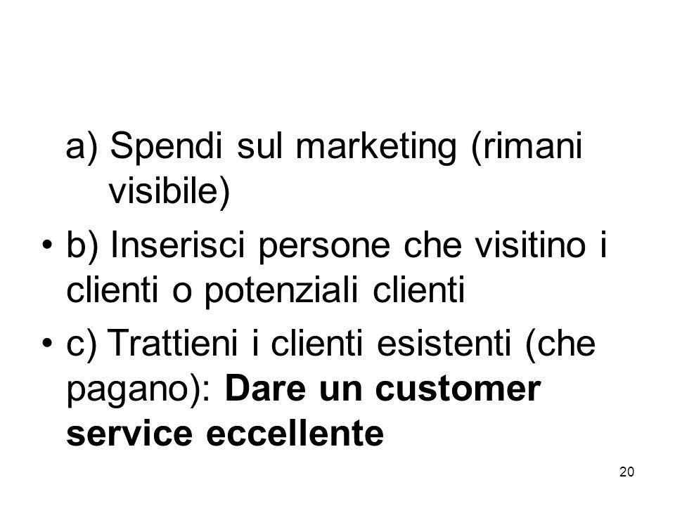 20 a) Spendi sul marketing (rimani visibile) b) Inserisci persone che visitino i clienti o potenziali clienti c) Trattieni i clienti esistenti (che pagano): Dare un customer service eccellente