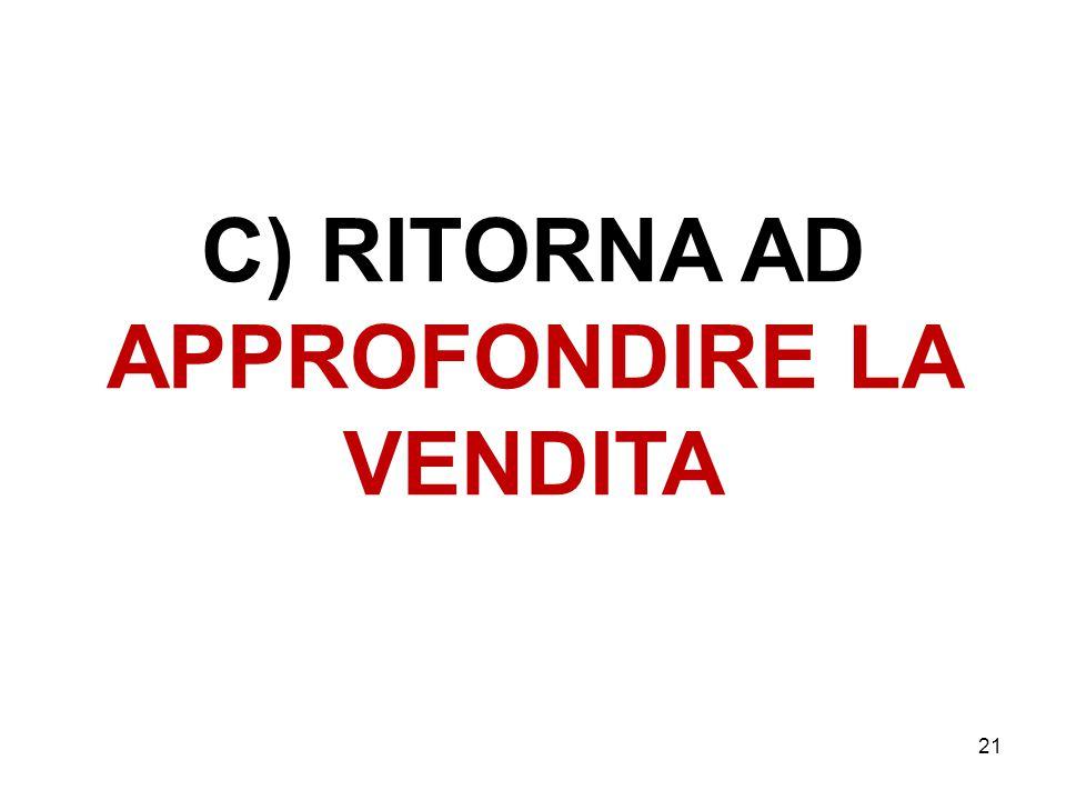 C) RITORNA AD APPROFONDIRE LA VENDITA 21