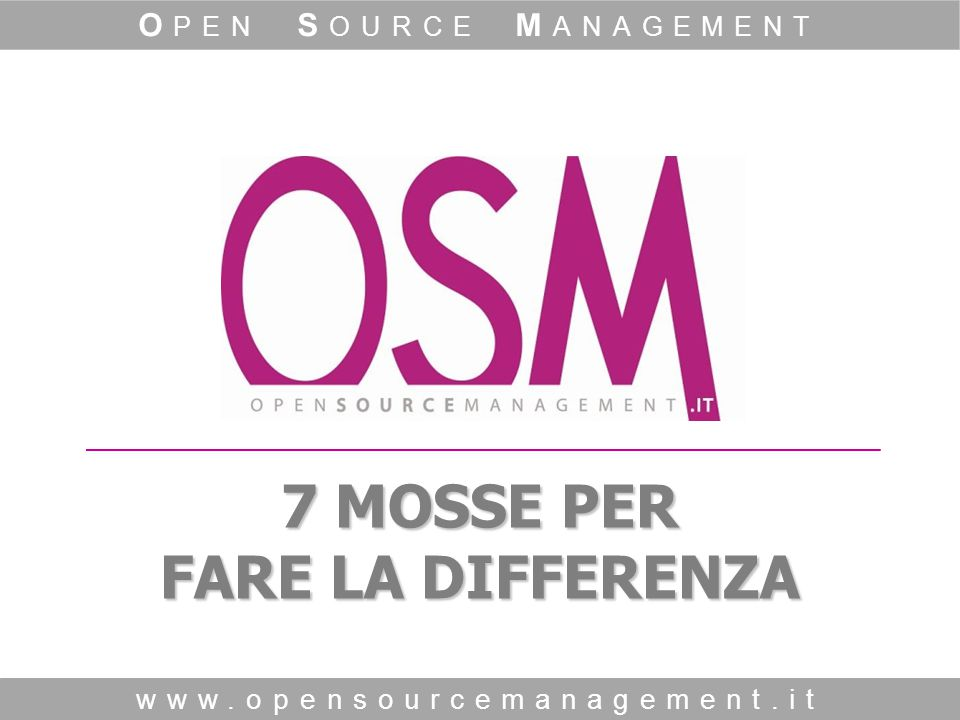 7 MOSSE PER FARE LA DIFFERENZA www.opensourcemanagement.it O PEN S OURCE M ANAGEMENT