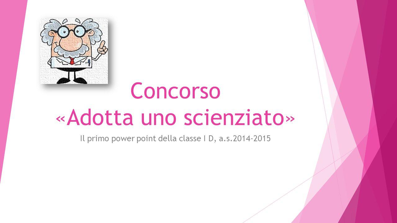 Concorso «Adotta uno scienziato» Il primo power point della classe I D, a.s.2014-2015