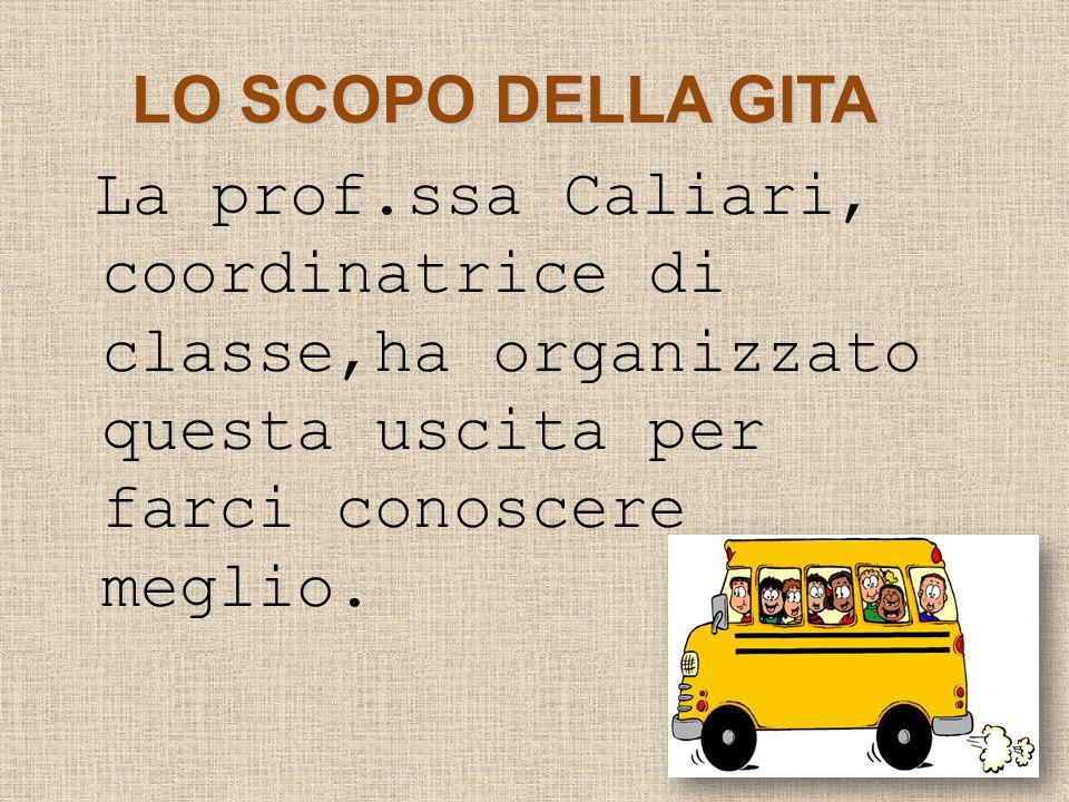 LO SCOPO DELLA GITA La prof.ssa Caliari, coordinatrice di classe,ha organizzato questa uscita per farci conoscere meglio.
