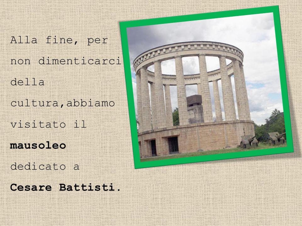 Alla fine, per non dimenticarci della cultura,abbiamo visitato il mausoleo dedicato a Cesare Battisti.