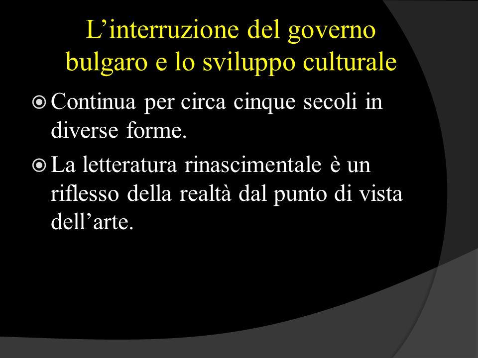 L'interruzione del governo bulgaro e lo sviluppo culturale  Continua per circa cinque secoli in diverse forme.  La letteratura rinascimentale è un r
