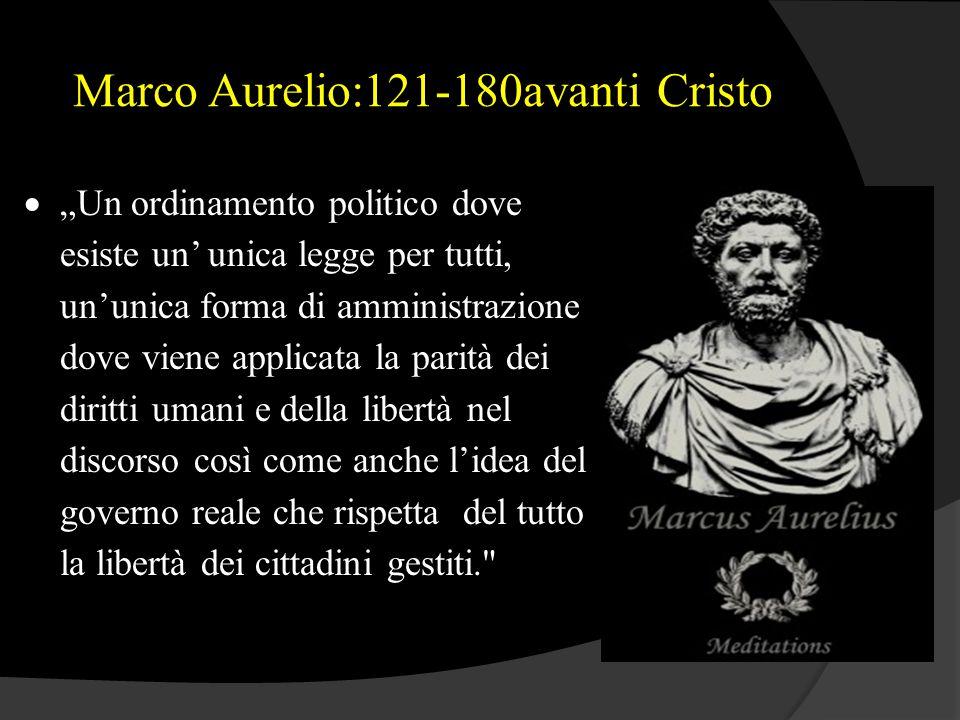 """Marco Aurelio:121-180avanti Cristo  """"Un ordinamento politico dove esiste un' unica legge per tutti, un'unica forma di amministrazione dove viene appl"""