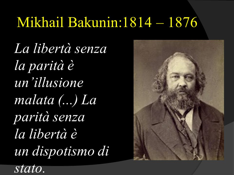 Mikhail Bakunin:1814 – 1876 La libertà senza la parità è un'illusione malata (...) La parità senza la libertà è un dispotismo di stato.