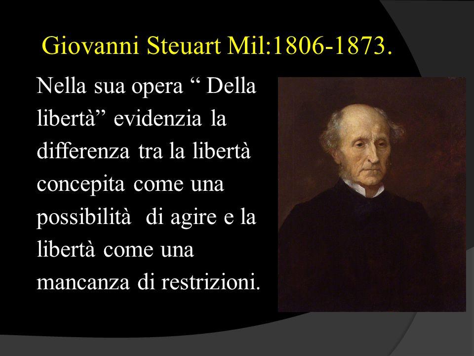 """Giovanni Steuart Mil:1806-1873. Nella sua opera """" Della libertà"""" evidenzia la differenza tra la libertà concepita come una possibilità di agire e la l"""