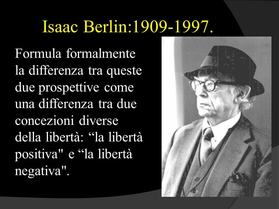 """Isaac Berlin:1909-1997. Formula formalmente la differenza tra queste due prospettive come una differenza tra due concezioni diverse della libertà: """"la"""