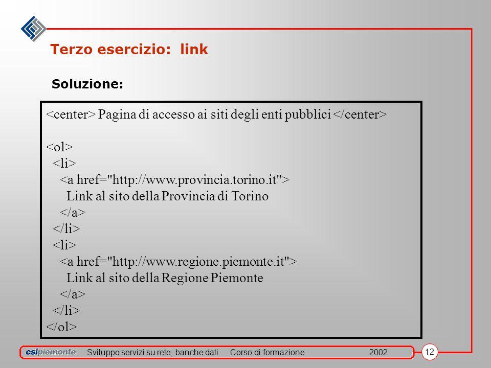 Sviluppo servizi su rete, banche datiCorso di formazione2002 12 Terzo esercizio: link Pagina di accesso ai siti degli enti pubblici Link al sito della Provincia di Torino Link al sito della Regione Piemonte Soluzione: