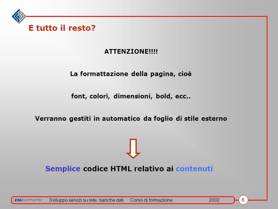 Sviluppo servizi su rete, banche datiCorso di formazione2002 7 Primo esercizio: formattazione Prima prova in HTML Primo paragrafo Secondo paragrafo ___________________ Vado a capo ora Aprire il blocco-note (o wordpad), scrivere il codice HTML e salvare il file col nome: prova1.htm Il codice da scrivere nel file dovrà riprodurre il seguente testo: RICORDA: Tag del paragrafo: Tag per centrare Tag per creare linea Tag per andare a capo