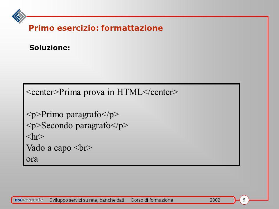 Sviluppo servizi su rete, banche datiCorso di formazione2002 8 Primo esercizio: formattazione Prima prova in HTML Primo paragrafo Secondo paragrafo Vado a capo ora Soluzione:
