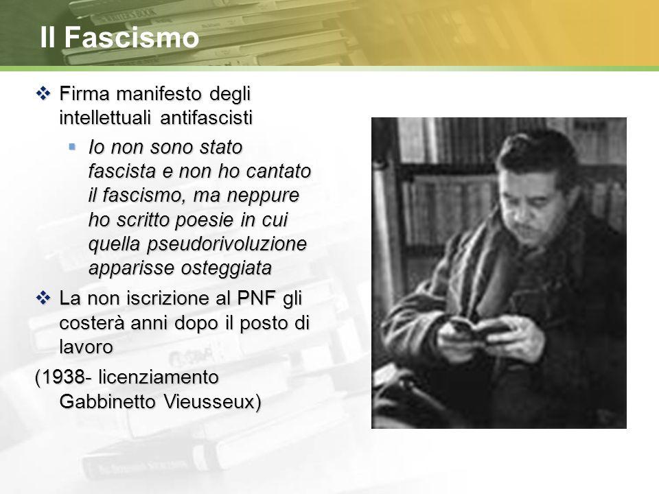Il Fascismo  Firma manifesto degli intellettuali antifascisti  Io non sono stato fascista e non ho cantato il fascismo, ma neppure ho scritto poesie in cui quella pseudorivoluzione apparisse osteggiata  La non iscrizione al PNF gli costerà anni dopo il posto di lavoro (1938- licenziamento Gabbinetto Vieusseux)