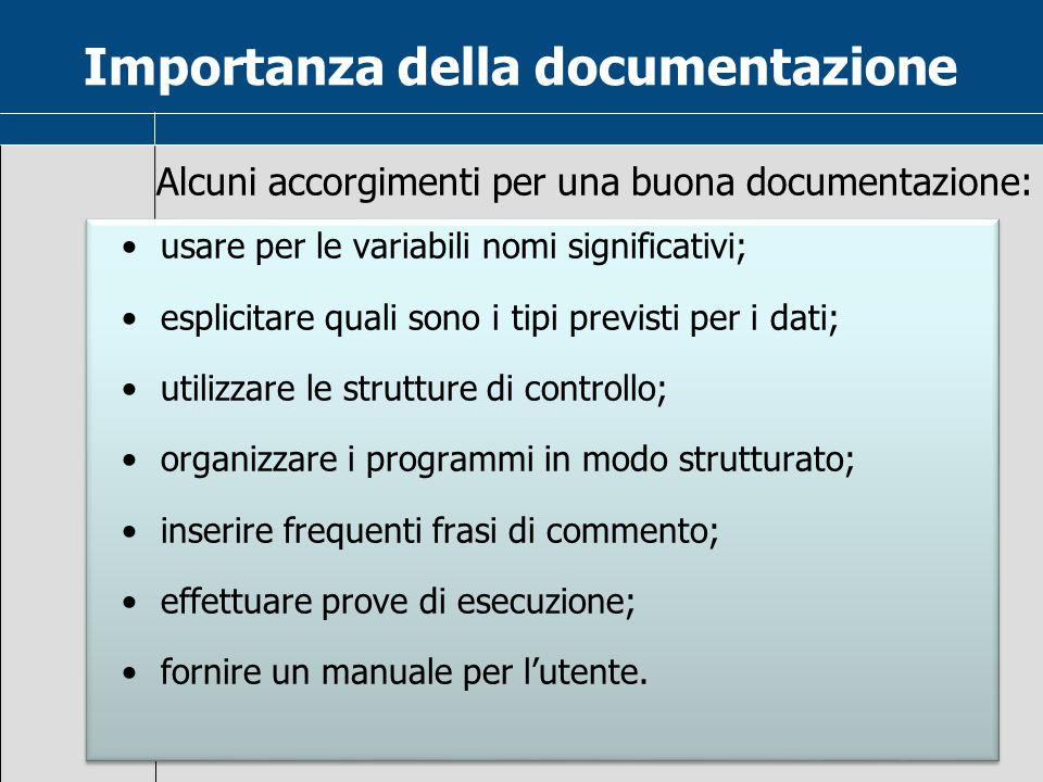Importanza della documentazione Alcuni accorgimenti per una buona documentazione: usare per le variabili nomi significativi; esplicitare quali sono i