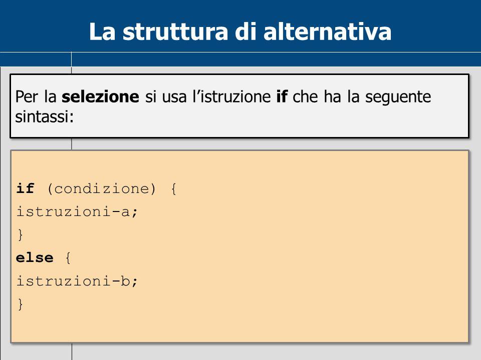 La struttura di alternativa Per la selezione si usa l'istruzione if che ha la seguente sintassi: if (condizione) { istruzioni-a; } else { istruzioni-b