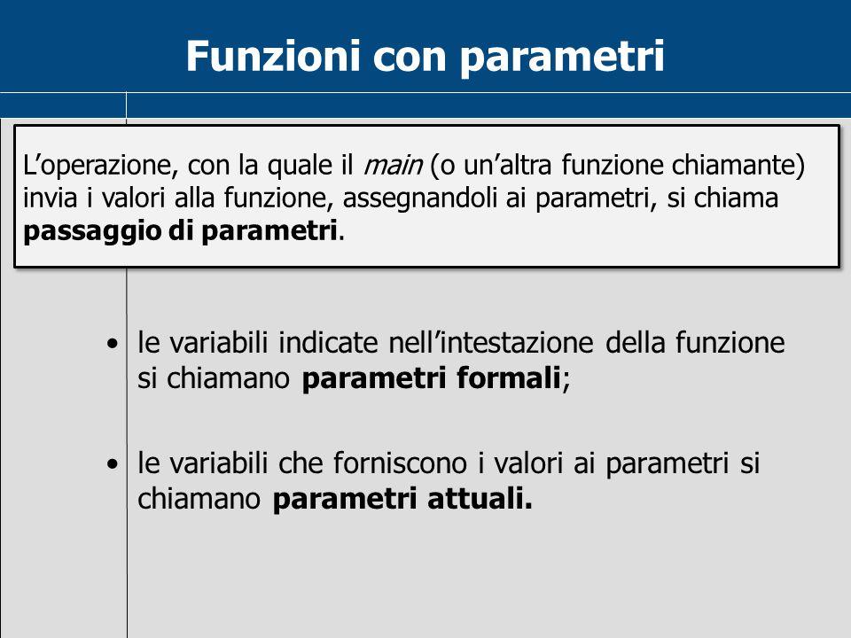 Funzioni con parametri le variabili indicate nell'intestazione della funzione si chiamano parametri formali; le variabili che forniscono i valori ai p