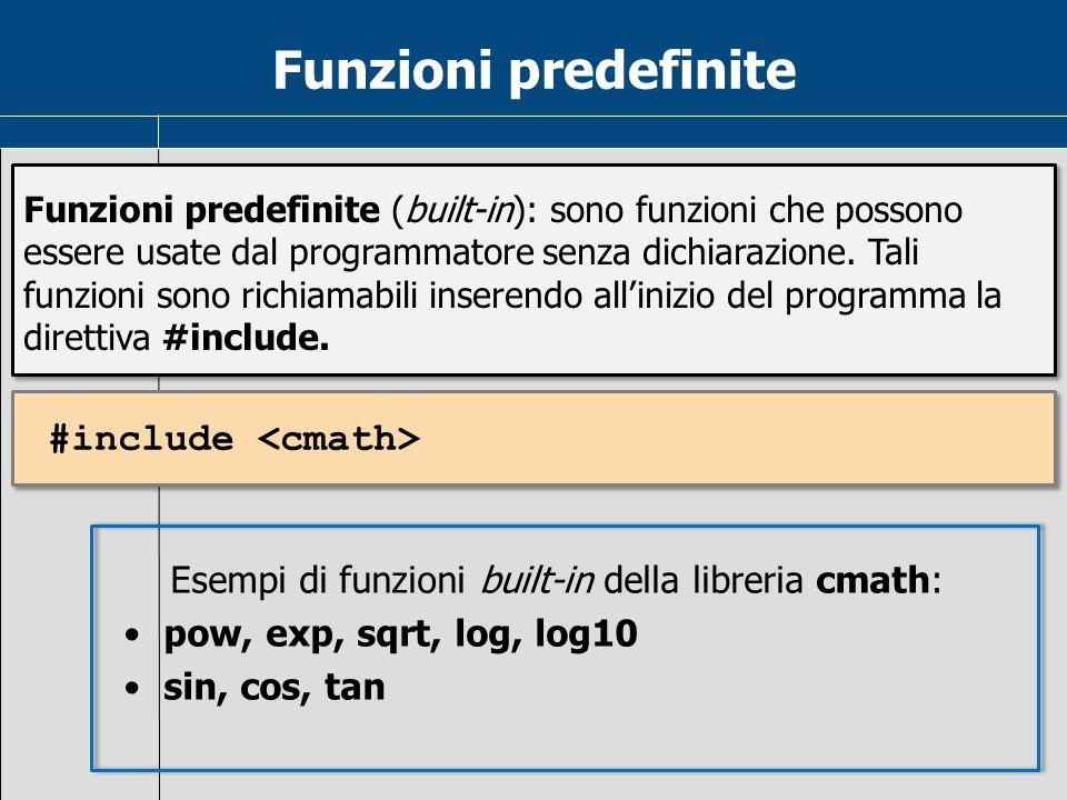 Funzioni predefinite Esempi di funzioni built-in della libreria cmath: pow, exp, sqrt, log, log10 sin, cos, tan Funzioni predefinite (built-in): sono