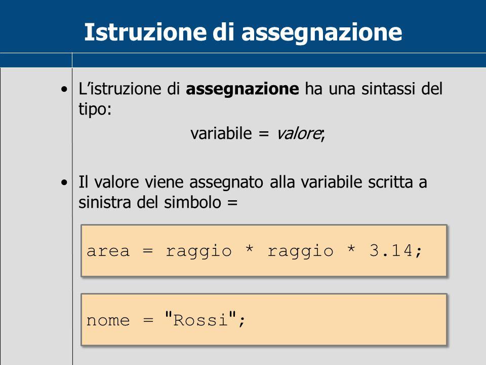 Istruzione di assegnazione L'istruzione di assegnazione ha una sintassi del tipo: variabile = valore; Il valore viene assegnato alla variabile scritta