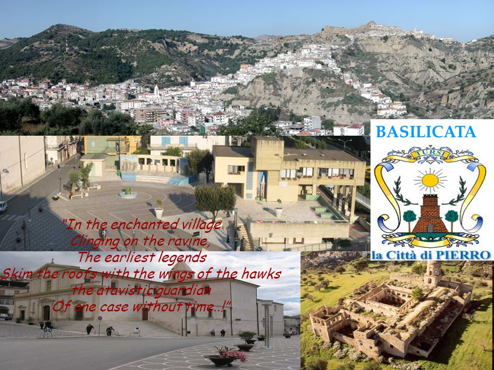 In the enchanted village Clinging on the ravine, The earliest legends Skim the roofs with the wings of the hawks the atavistic guardian Of one case without time..! BASILICATA