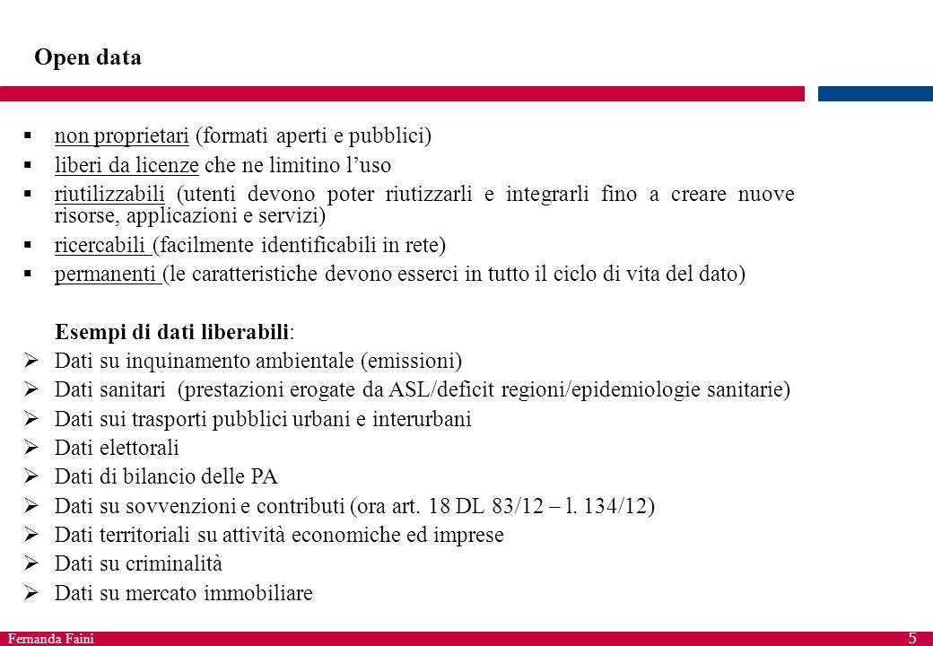 Fernanda Faini 5 Open data  non proprietari (formati aperti e pubblici)  liberi da licenze che ne limitino l'uso  riutilizzabili (utenti devono pot