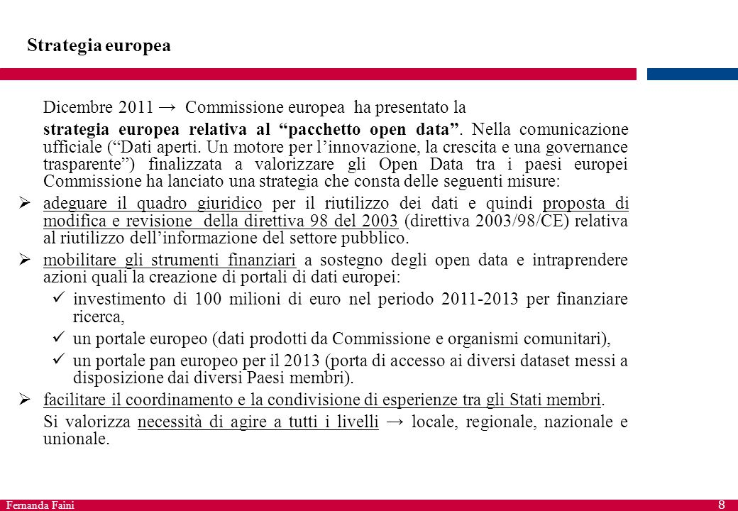 Fernanda Faini 8 Strategia europea Dicembre 2011 → Commissione europea ha presentato la strategia europea relativa al pacchetto open data .