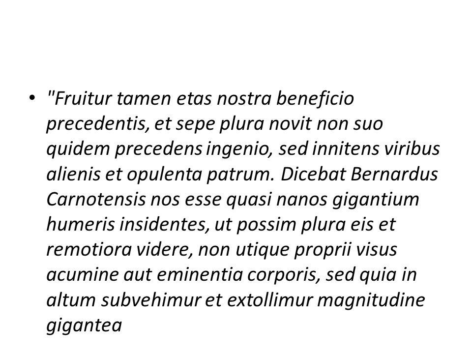 Fruitur tamen etas nostra beneficio precedentis, et sepe plura novit non suo quidem precedens ingenio, sed innitens viribus alienis et opulenta patrum.