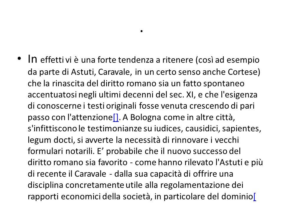 In effetti vi è una forte tendenza a ritenere (così ad esempio da parte di Astuti, Caravale, in un certo senso anche Cortese) che la rinascita del diritto romano sia un fatto spontaneo accentuatosi negli ultimi decenni del sec.