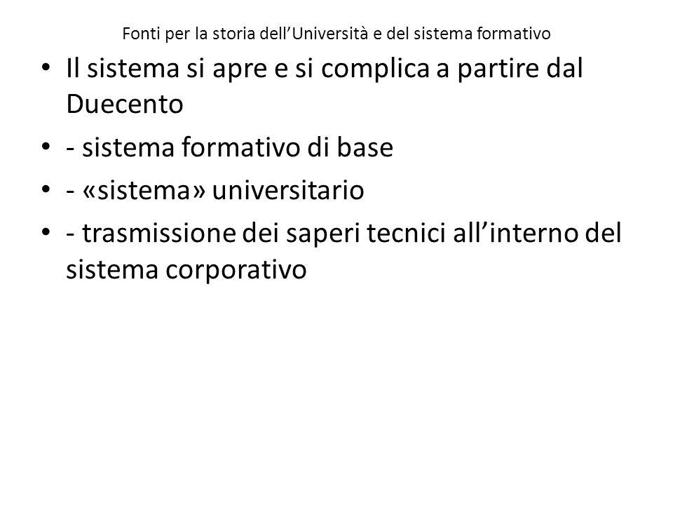 Fonti per la storia dell'Università e del sistema formativo Il sistema si apre e si complica a partire dal Duecento - sistema formativo di base - «sistema» universitario - trasmissione dei saperi tecnici all'interno del sistema corporativo
