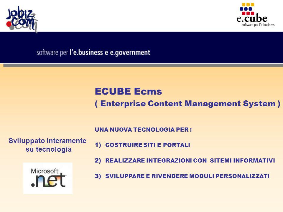 ECUBE Ecms ( Enterprise Content Management System ) UNA NUOVA TECNOLOGIA PER : 1) COSTRUIRE SITI E PORTALI 2) REALIZZARE INTEGRAZIONI CON SITEMI INFORMATIVI 3) SVILUPPARE E RIVENDERE MODULI PERSONALIZZATI Sviluppato interamente su tecnologia