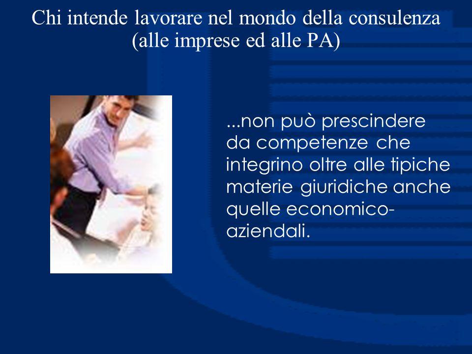 Chi intende lavorare nel mondo della consulenza (alle imprese ed alle PA)...non può prescindere da competenze che integrino oltre alle tipiche materie