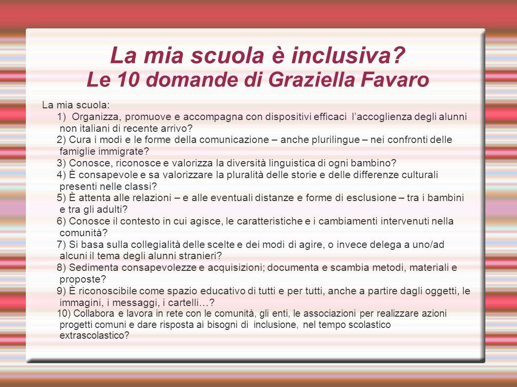 La mia scuola è inclusiva? Le 10 domande di Graziella Favaro La mia scuola: 1) Organizza, promuove e accompagna con dispositivi efficaci l'accoglienza