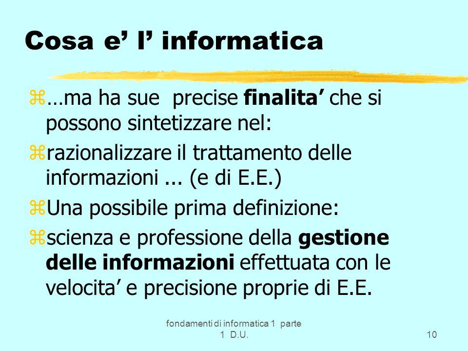 fondamenti di informatica 1 parte 1 D.U.10 Cosa e' l' informatica z…ma ha sue precise finalita' che si possono sintetizzare nel: zrazionalizzare il trattamento delle informazioni...