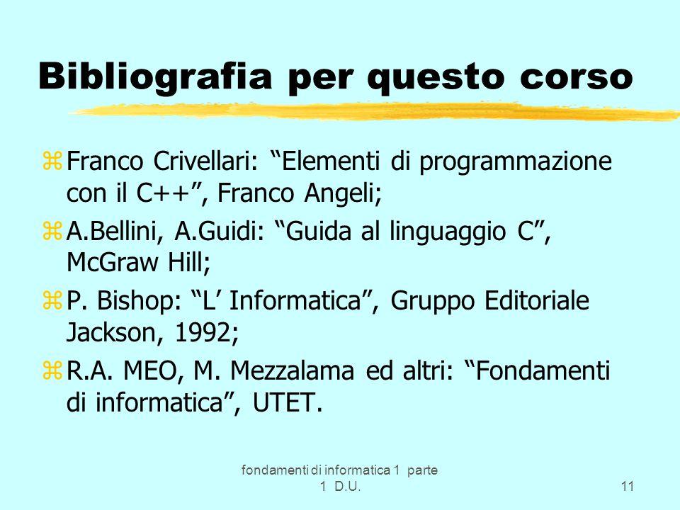 fondamenti di informatica 1 parte 1 D.U.11 Bibliografia per questo corso zFranco Crivellari: Elementi di programmazione con il C++ , Franco Angeli; zA.Bellini, A.Guidi: Guida al linguaggio C , McGraw Hill; zP.
