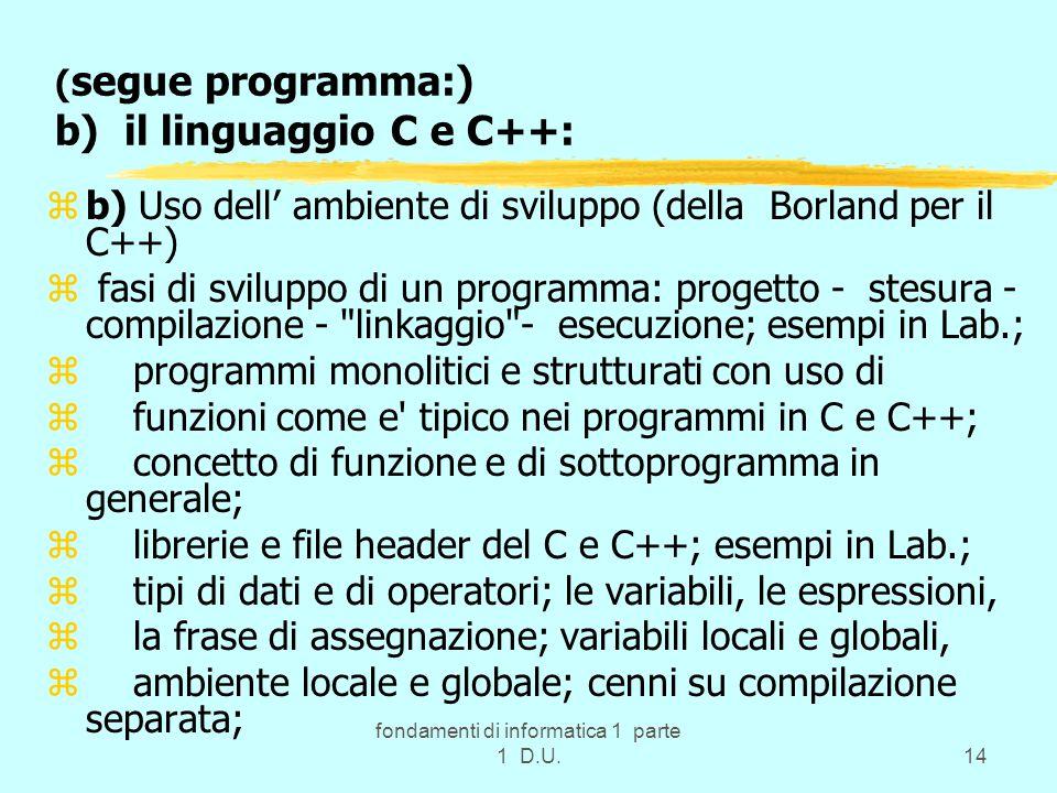fondamenti di informatica 1 parte 1 D.U.14 ( segue programma:) b) il linguaggio C e C++: zb) Uso dell' ambiente di sviluppo (della Borland per il C++) z fasi di sviluppo di un programma: progetto - stesura - compilazione - linkaggio - esecuzione; esempi in Lab.; z programmi monolitici e strutturati con uso di z funzioni come e tipico nei programmi in C e C++; z concetto di funzione e di sottoprogramma in generale; z librerie e file header del C e C++; esempi in Lab.; z tipi di dati e di operatori; le variabili, le espressioni, z la frase di assegnazione; variabili locali e globali, z ambiente locale e globale; cenni su compilazione separata;