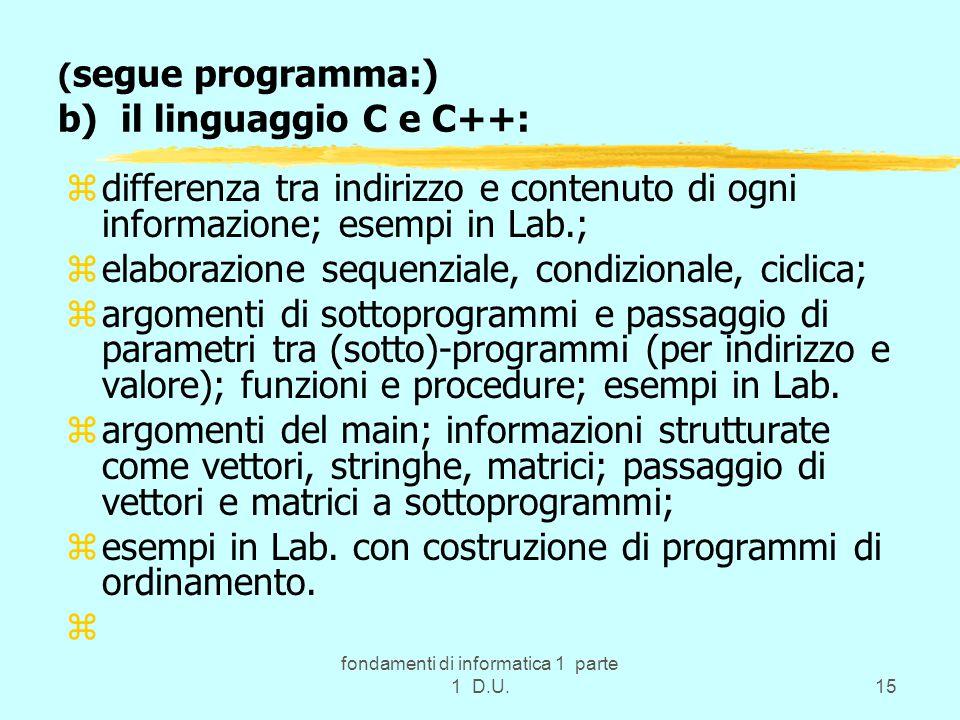 fondamenti di informatica 1 parte 1 D.U.15 ( segue programma:) b) il linguaggio C e C++: zdifferenza tra indirizzo e contenuto di ogni informazione; esempi in Lab.; zelaborazione sequenziale, condizionale, ciclica; zargomenti di sottoprogrammi e passaggio di parametri tra (sotto)-programmi (per indirizzo e valore); funzioni e procedure; esempi in Lab.