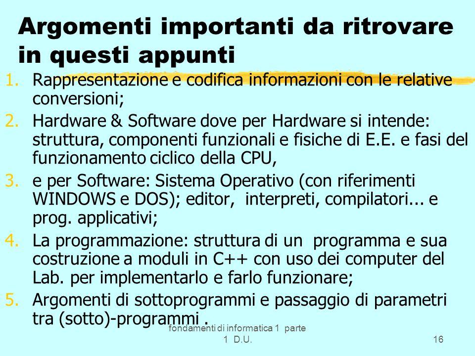 fondamenti di informatica 1 parte 1 D.U.16 Argomenti importanti da ritrovare in questi appunti 1.Rappresentazione e codifica informazioni con le relative conversioni; 2.Hardware & Software dove per Hardware si intende: struttura, componenti funzionali e fisiche di E.E.