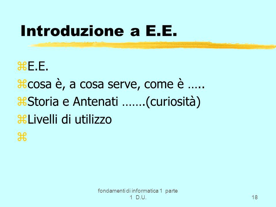 fondamenti di informatica 1 parte 1 D.U.18 zE.E. zcosa è, a cosa serve, come è ….. zStoria e Antenati …….(curiosità) zLivelli di utilizzo z Introduzio