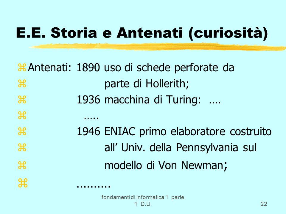 fondamenti di informatica 1 parte 1 D.U.22 E.E. Storia e Antenati (curiosità) zAntenati: 1890 uso di schede perforate da z parte di Hollerith; z 1936